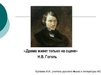 «Драма живет только на сцене» Н.В. Гоголь Н.В. Гоголь Кулаева И.И., учитель р...