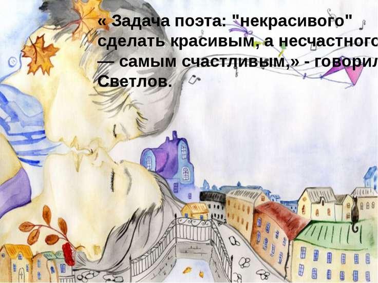 """« Задача поэта: """"некрасивого"""" сделать красивым, а несчастного — самым счастли..."""