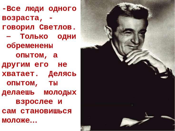 -Все люди одного возраста, - говорил Светлов. – Только одни обременены опытом...