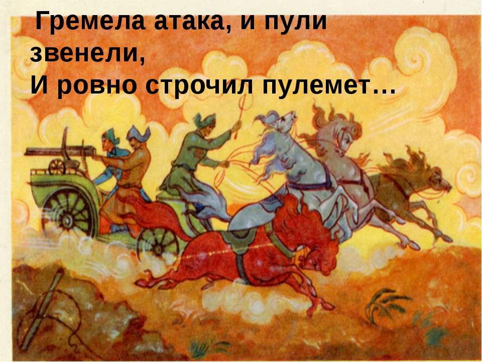 Гремела атака, и пули звенели, И ровно строчил пулемет…