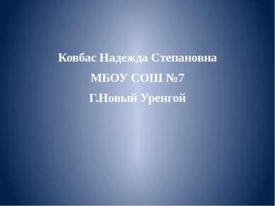 Ковбас Надежда Степановна МБОУ СОШ №7 Г.Новый Уренгой