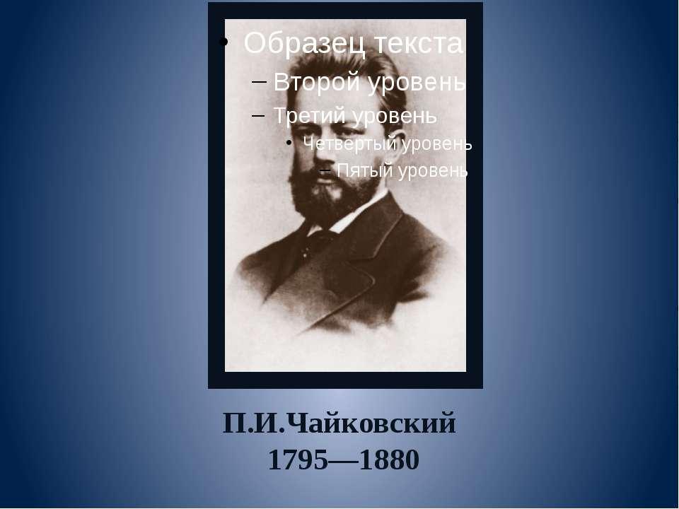 П.И.Чайковский 1795—1880