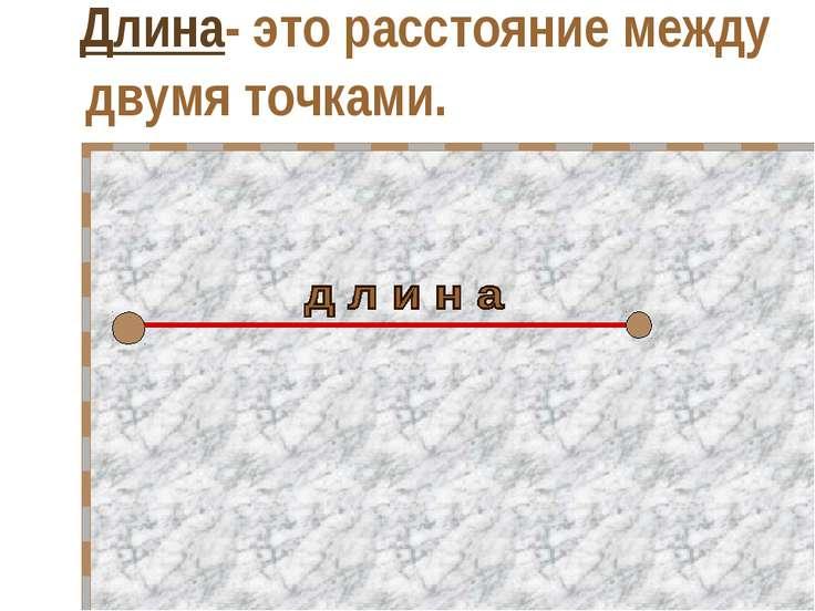Длина- это расстояние между двумя точками.