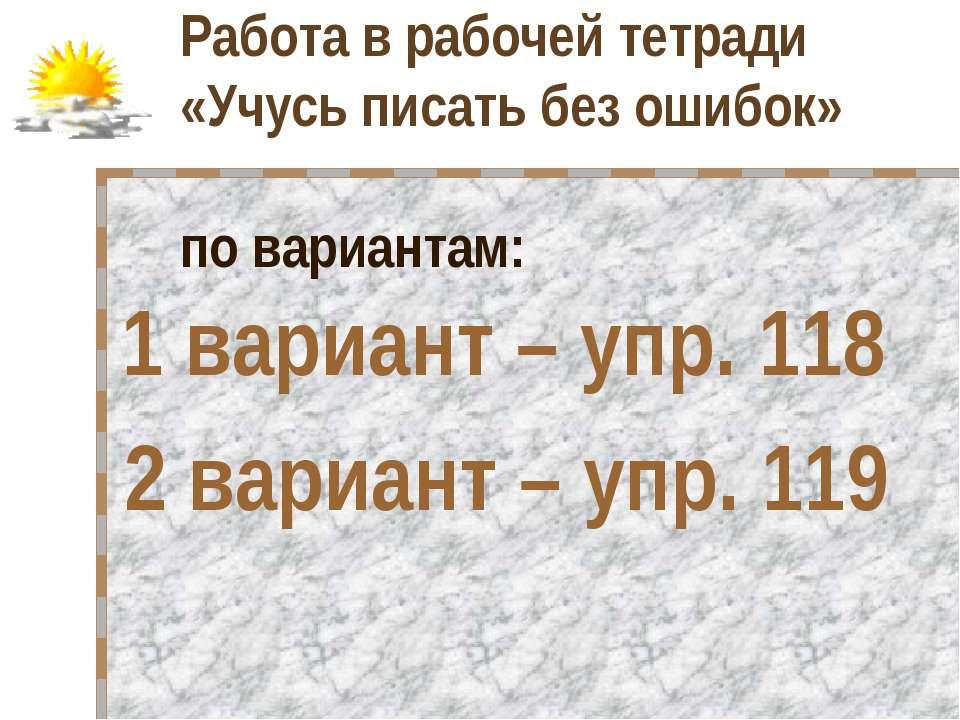 Работа в рабочей тетради «Учусь писать без ошибок» по вариантам: 1 вариант – ...
