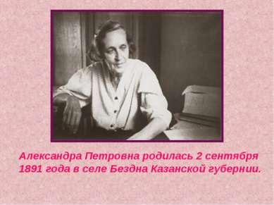 Александра Петровна родилась 2 сентября 1891 года в селе Бездна Казанской губ...