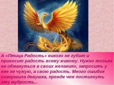 А «Птица Радость» никого не губит и приносит радость всему живому. Нужно толь...