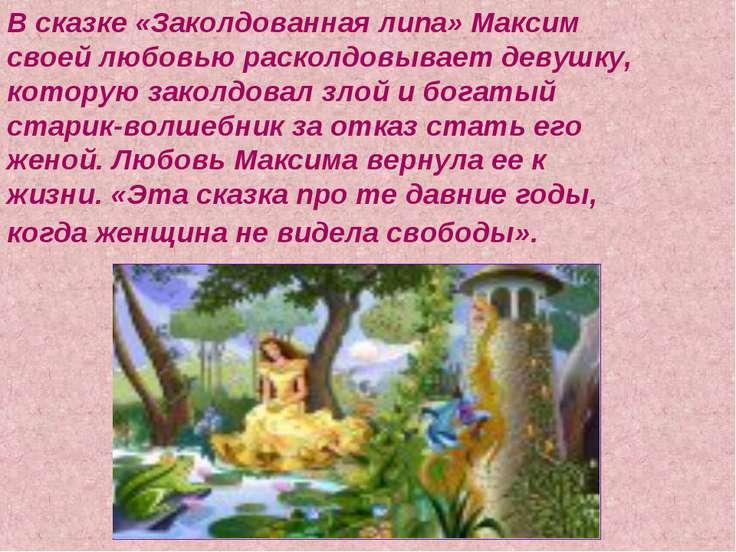 В сказке «Заколдованная липа» Максим своей любовью расколдовывает девушку, ко...
