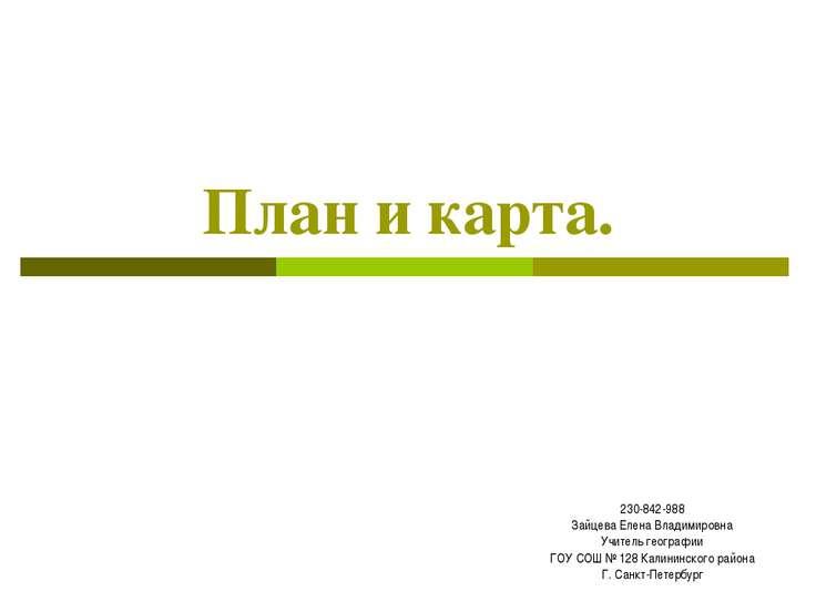 План и карта. 230-842-988 Зайцева Елена Владимировна Учитель географии ГОУ СО...