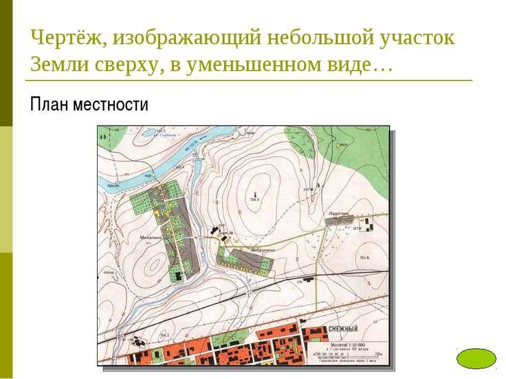 Чертёж, изображающий небольшой участок Земли сверху, в уменьшенном виде… План...