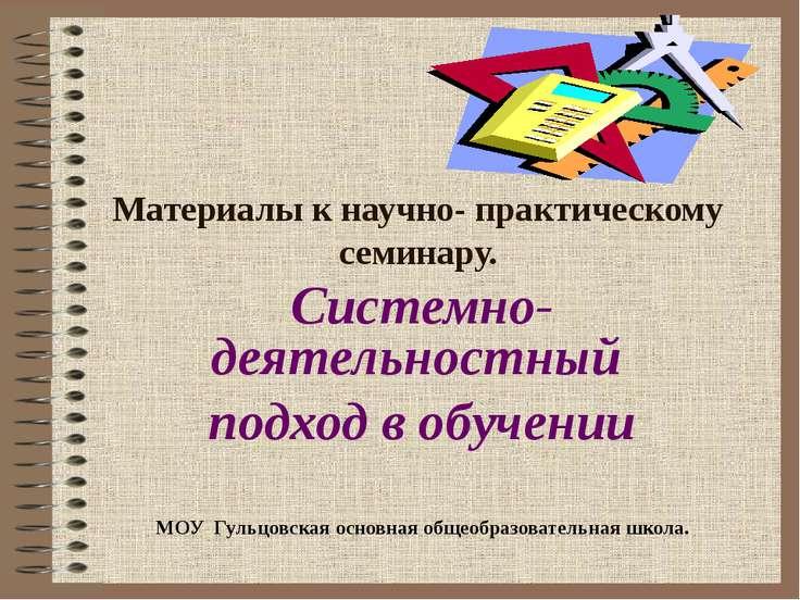 Материалы к научно- практическому семинару. Системно- деятельностный подход в...