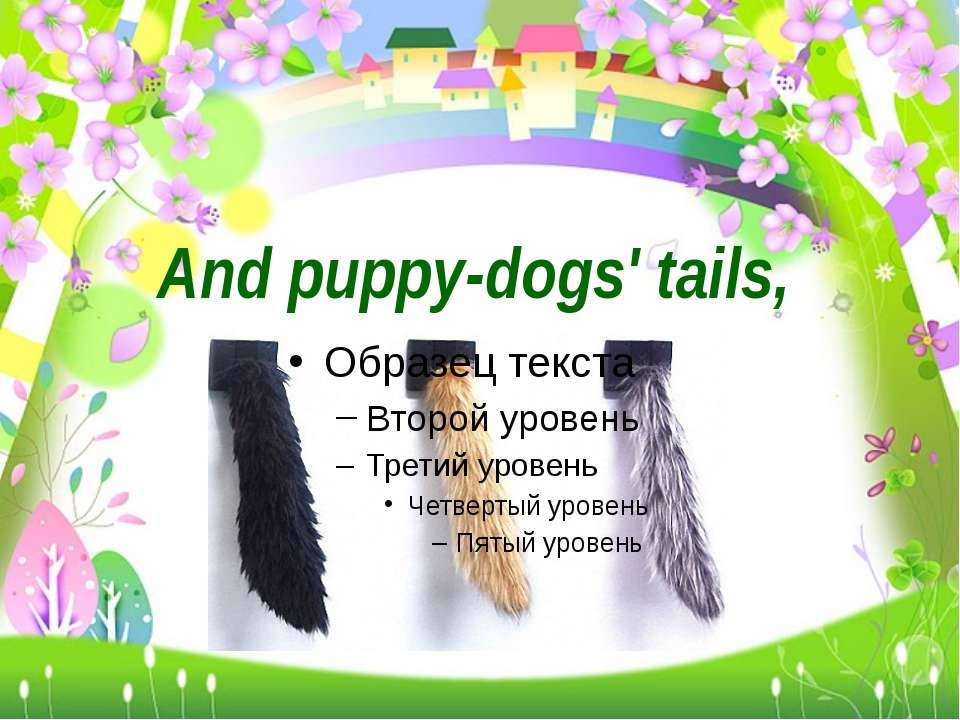 And puppy-dogs' tails,