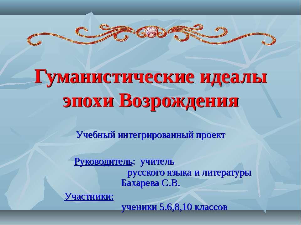 Гуманистические идеалы эпохи Возрождения Учебный интегрированный проект Руков...