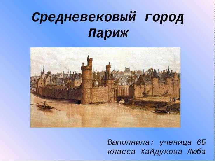 Средневековый город Париж Выполнила: ученица 6Б класса Хайдукова Люба