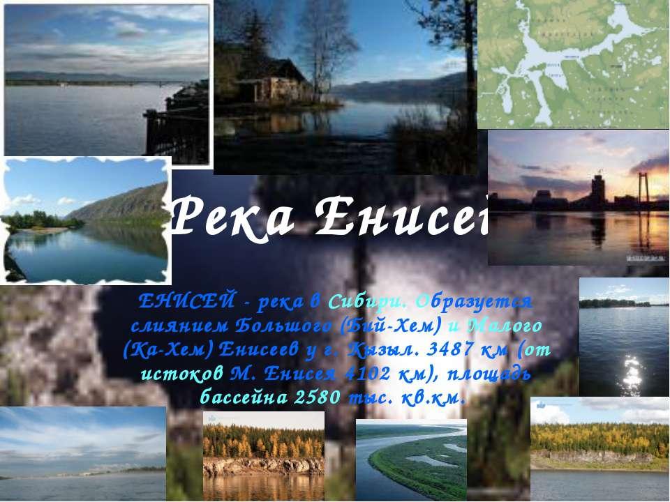 Река Енисей ЕНИСЕЙ - река в Сибири. Образуется слиянием Большого (Бий-Хем) и ...