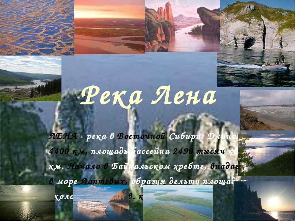 Река Лена ЛЕНА - река в Восточной Сибири. Длина 4400 км, площадь бассейна 249...