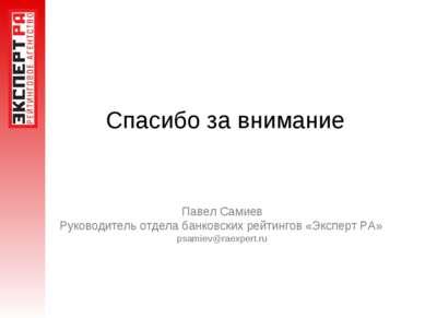 Спасибо за внимание Павел Самиев Руководитель отдела банковских рейтингов «Эк...