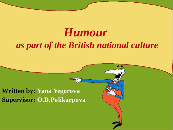 Written by: Yana Yegorova Supervisor: O.D.Polikarpova Humour as part of the B...