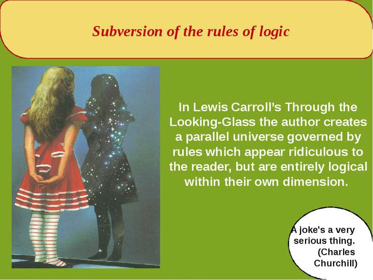 Subversion of the rules of logic In Lewis Carroll's Through the Looking-Glass...
