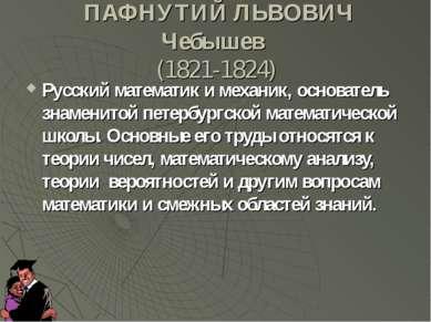 ПАФНУТИЙ ЛЬВОВИЧ Чебышев (1821-1824) Русский математик и механик, основатель ...