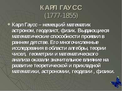 КАРЛ ГАУСС (1777-1855) Карл Гаусс – немецкий математик астроном, геодезист, ф...