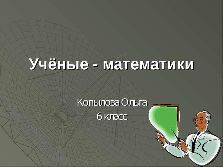 Учёные - математики Копылова Ольга 6 класс
