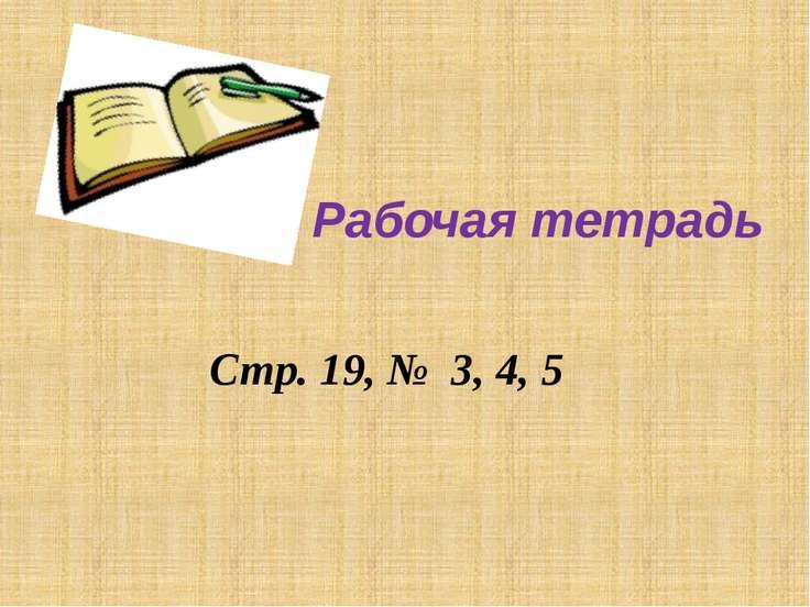 Стр. 19, № 3, 4, 5 Рабочая тетрадь