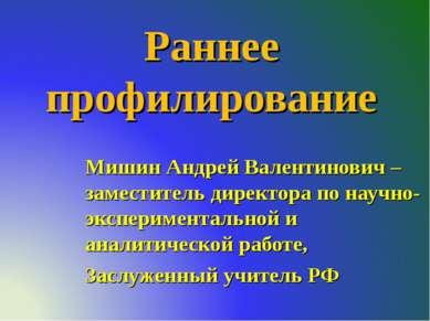 Раннее профилирование Мишин Андрей Валентинович – заместитель директора по на...