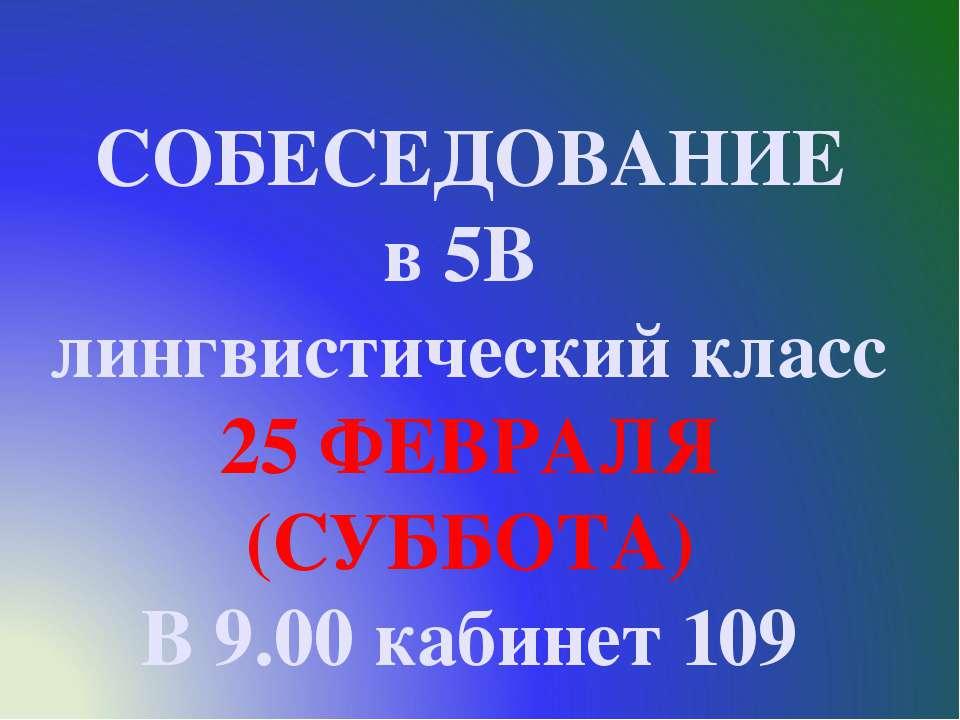 СОБЕСЕДОВАНИЕ в 5В лингвистический класс 25 ФЕВРАЛЯ (СУББОТА) В 9.00 кабинет 109