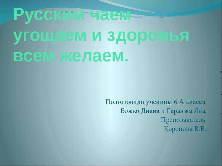Русским чаем угощаем и здоровья всем желаем. Подготовили ученицы 6 А класса Б...