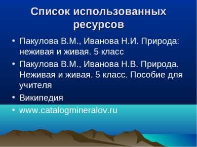 Список использованных ресурсов Пакулова В.М., Иванова Н.И. Природа: неживая и...