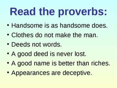 Read the proverbs: Handsome is as handsome does. Clothes do not make the man....