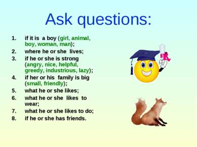Ask questions: if it is a boy (girl, animal, boy, woman, man); where he or sh...