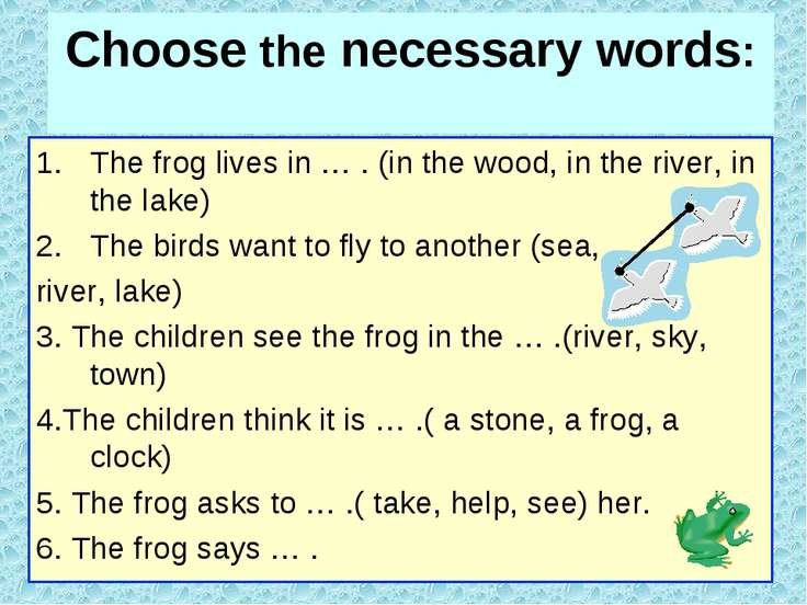 Choose the necessary words: The frog lives in … . (in the wood, in the river,...