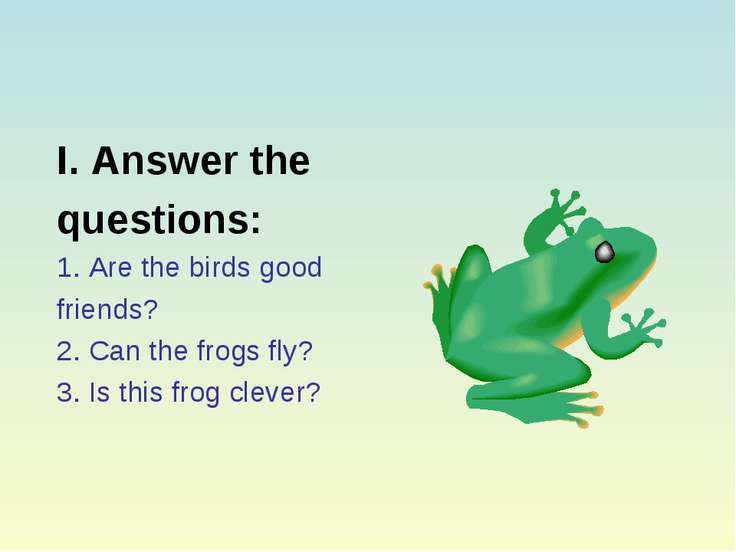 I. Answer the questions: 1. Are the birds good friends? 2. Can the frogs fly?...