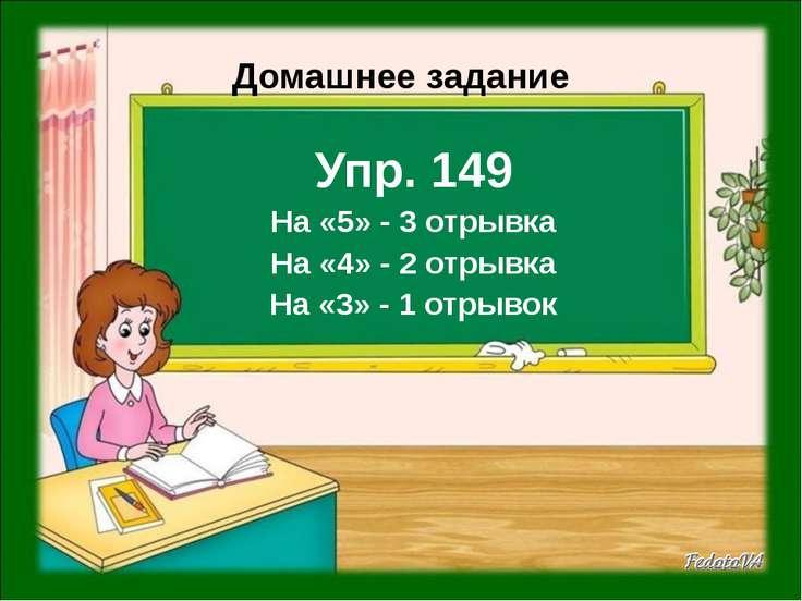 Домашнее задание Упр. 149 На «5» - 3 отрывка На «4» - 2 отрывка На «3» - 1 от...