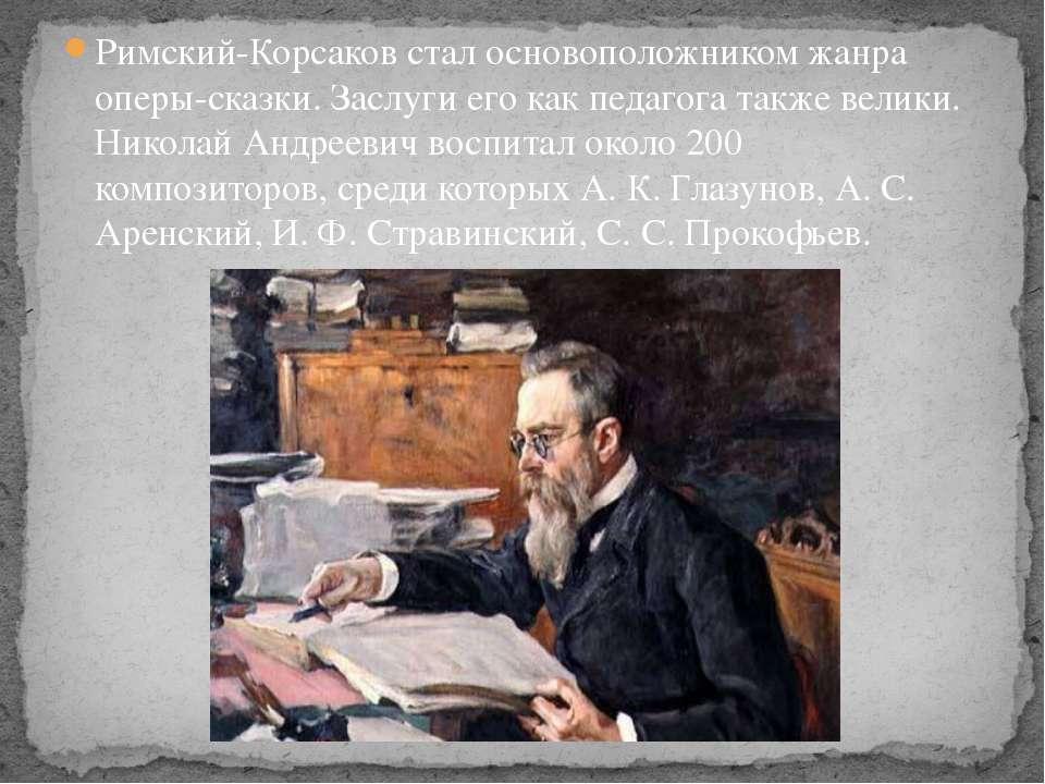 Римский-Корсаков стал основоположником жанра оперы-сказки. Заслуги его как пе...