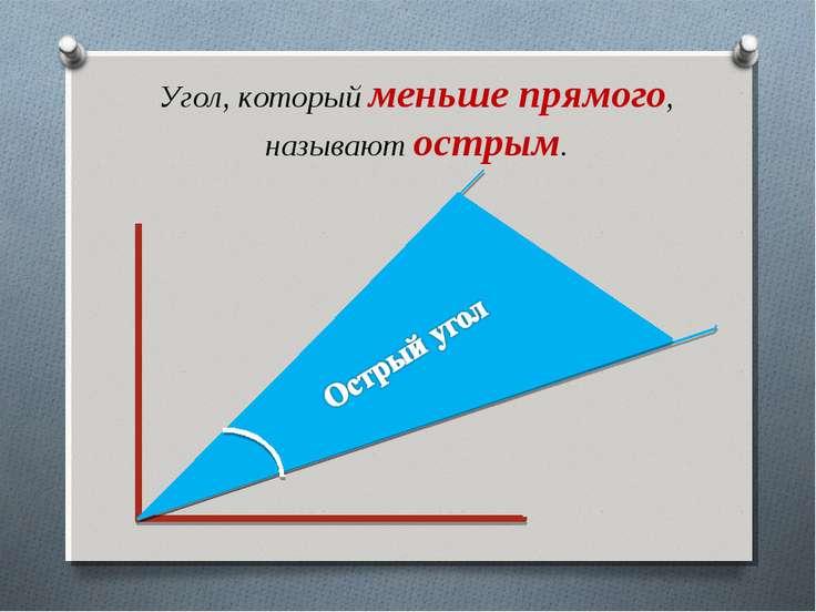 Угол, который меньше прямого, называют острым.