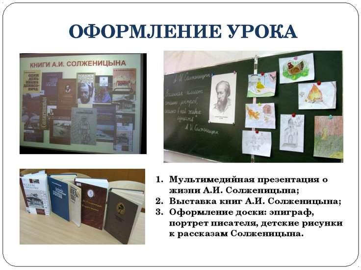 ОФОРМЛЕНИЕ УРОКА Мультимедийная презентация о жизни А.И. Солженицына; Выставк...