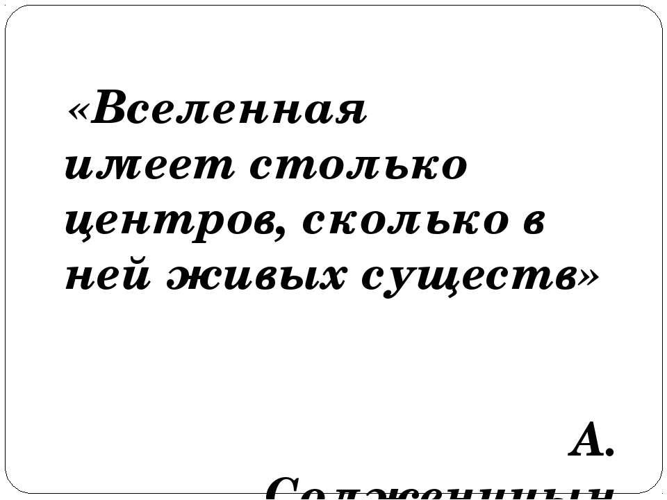 «Вселенная имеет столько центров, сколько в ней живых существ» А. Солженицын