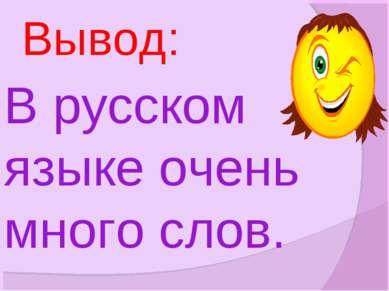 В русском языке очень много слов. Вывод: