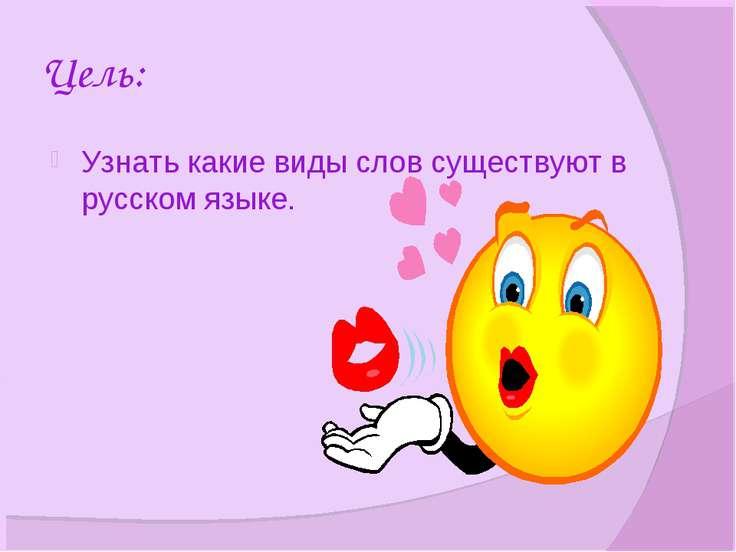 Цель: Узнать какие виды слов существуют в русском языке.