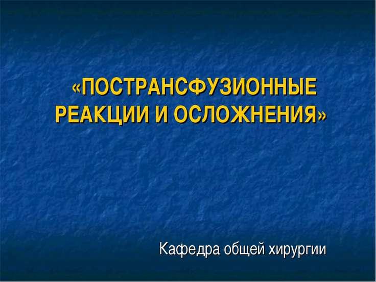 «ПОСТРАНСФУЗИОННЫЕ РЕАКЦИИ И ОСЛОЖНЕНИЯ» Кафедра общей хирургии