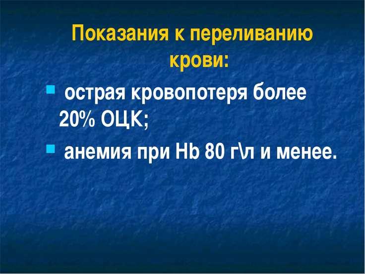 Показания к переливанию крови: острая кровопотеря более 20% ОЦК; анемия при H...