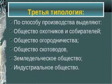 Третья типология: По способу производства выделяют: Общество охотников и соби...