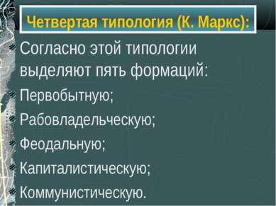 Четвертая типология (К. Маркс): Согласно этой типологии выделяют пять формаци...