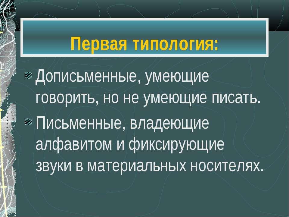 Первая типология: Дописьменные, умеющие говорить, но не умеющие писать. Письм...