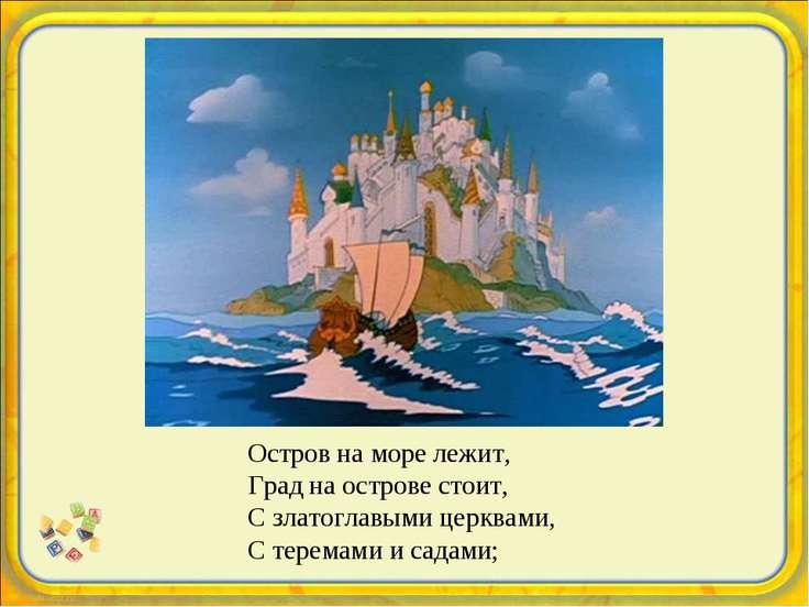 Остров на море лежит, Град на острове стоит, С златоглавыми церквами, С терем...