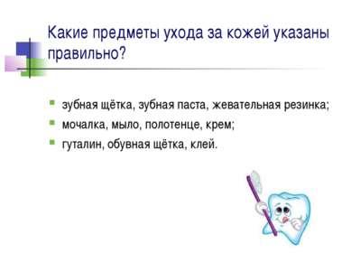 Какие предметы ухода за кожей указаны правильно? зубная щётка, зубная паста, ...