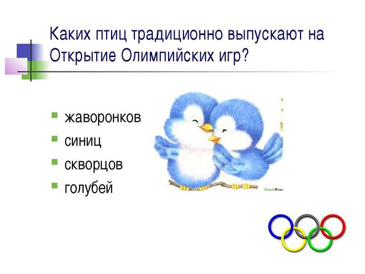 Каких птиц традиционно выпускают на Открытие Олимпийских игр? жаворонков сини...
