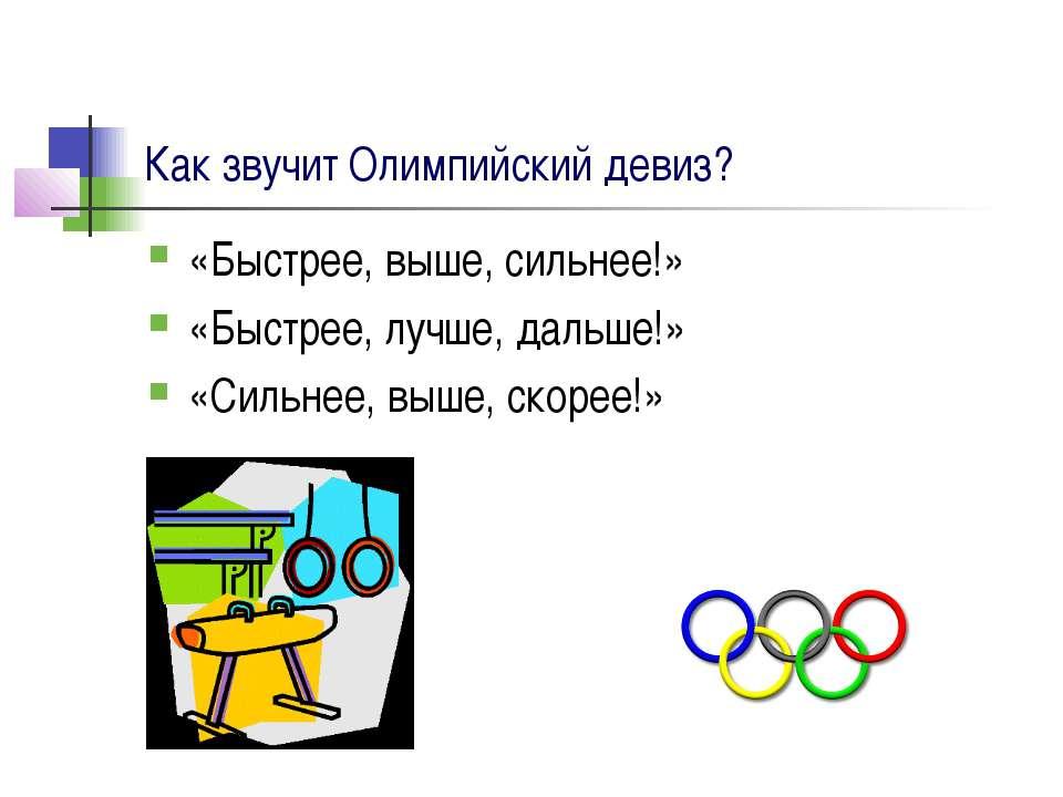 Как звучит Олимпийский девиз? «Быстрее, выше, сильнее!» «Быстрее, лучше, даль...